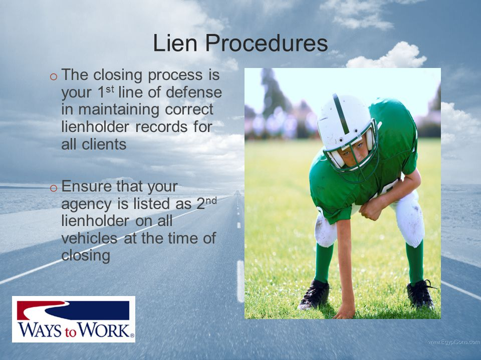 Lien Procedures o The closing process is your 1 st line of defense in maintaining correct lienholder records for all clients o Ensure that your agency is listed as 2 nd lienholder on all vehicles at the time of closing