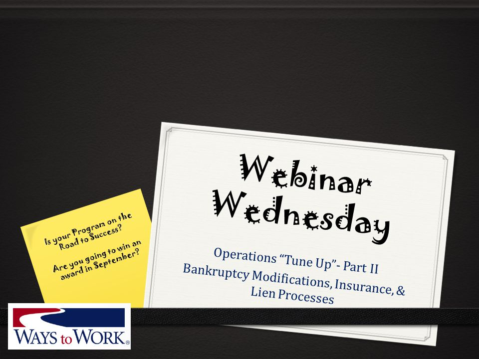 "Webinar Wednesday Operations ""Tune Up""- Part II Bankruptcy Modifications, Insurance, & Lien Processes Is your Program on the Road to Success? Are you"