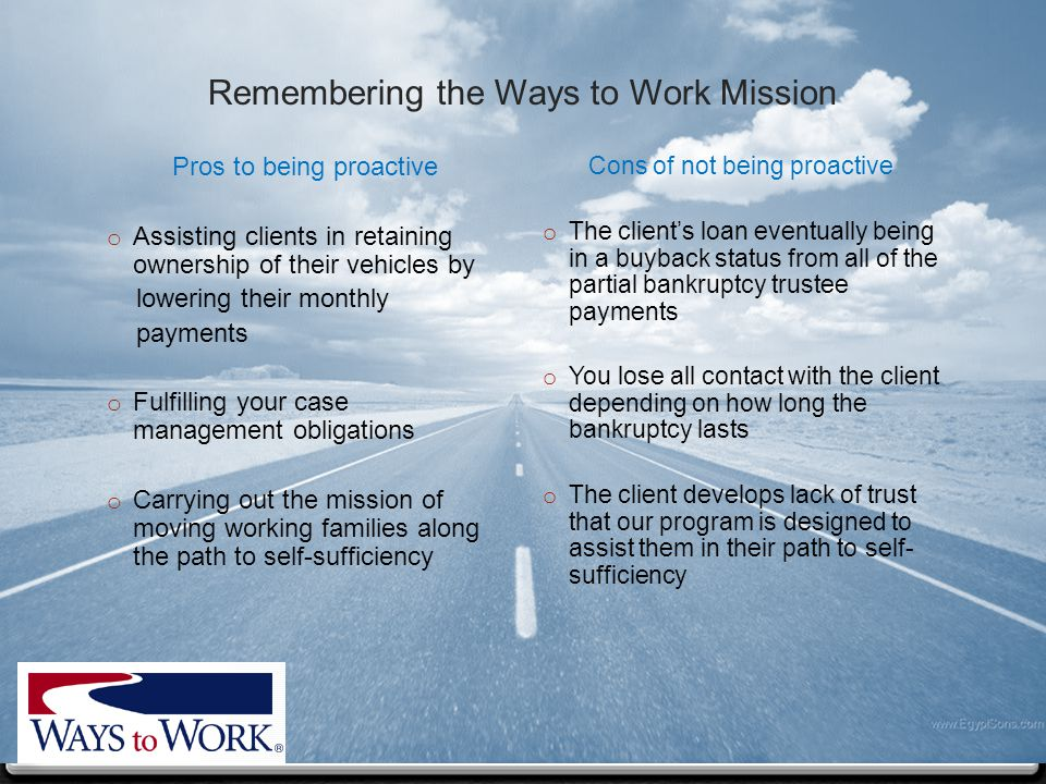 Remembering the Ways to Work Mission Pros to being proactive o Assisting clients in retaining ownership of their vehicles by lowering their monthly payments o Fulfilling your case management obligations o Carrying out the mission of moving working families along the path to self-sufficiency Cons of not being proactive o The client's loan eventually being in a buyback status from all of the partial bankruptcy trustee payments o You lose all contact with the client depending on how long the bankruptcy lasts o The client develops lack of trust that our program is designed to assist them in their path to self- sufficiency