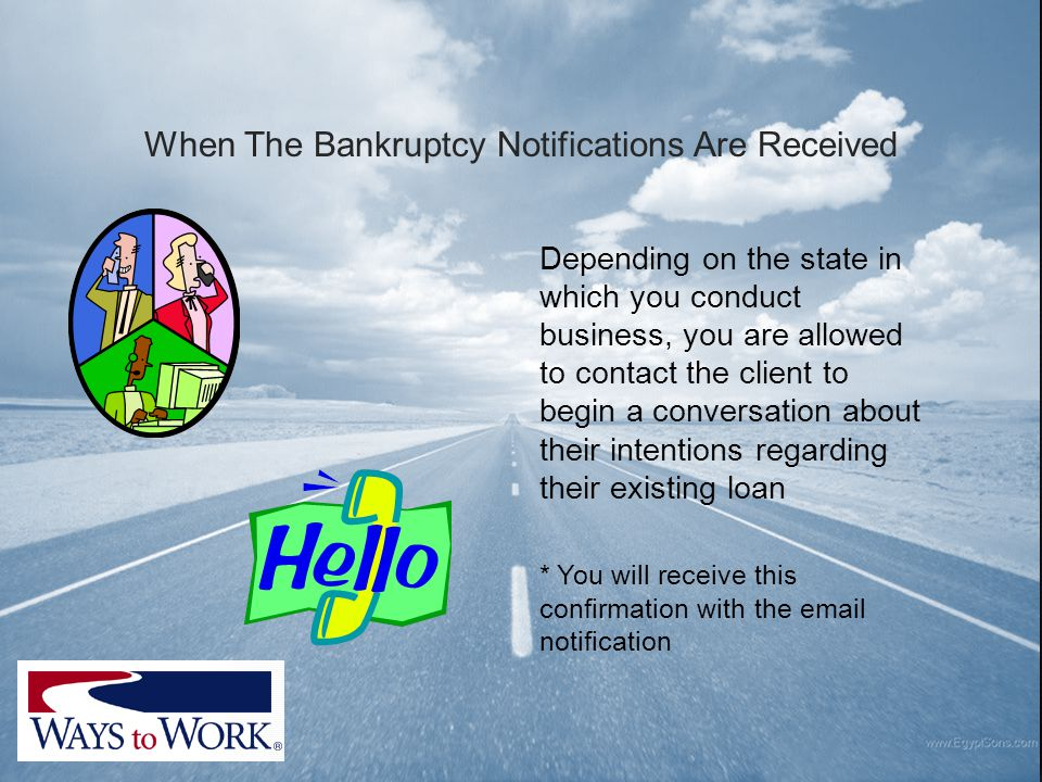 When The Bankruptcy Notifications Are Received Depending on the state in which you conduct business, you are allowed to contact the client to begin a