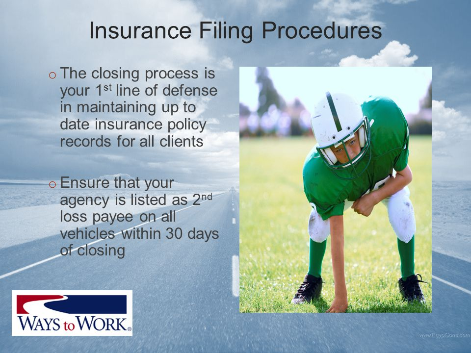Insurance Filing Procedures o The closing process is your 1 st line of defense in maintaining up to date insurance policy records for all clients o Ensure that your agency is listed as 2 nd loss payee on all vehicles within 30 days of closing
