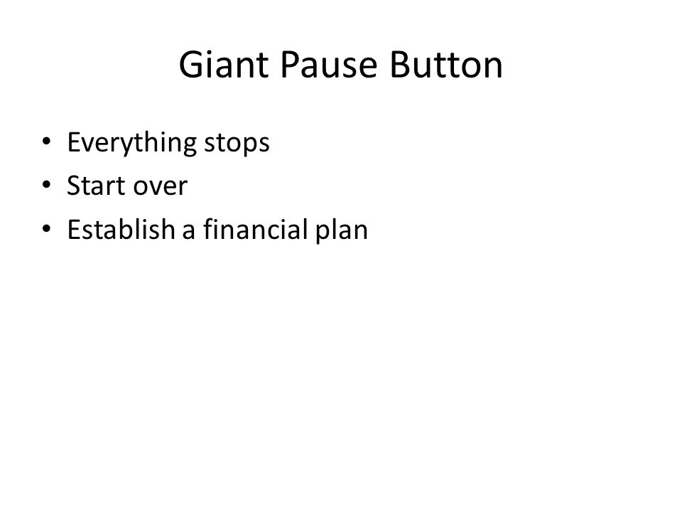 Giant Pause Button Everything stops Start over Establish a financial plan