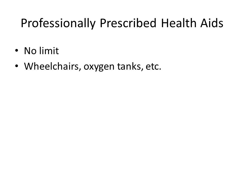 Professionally Prescribed Health Aids No limit Wheelchairs, oxygen tanks, etc.