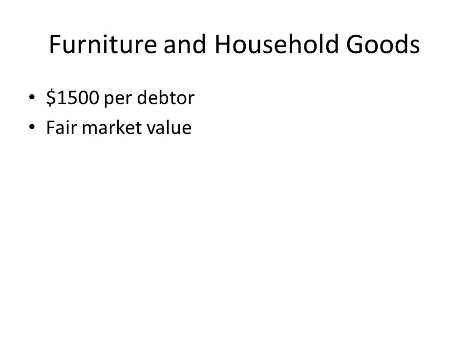 Furniture and Household Goods $1500 per debtor Fair market value