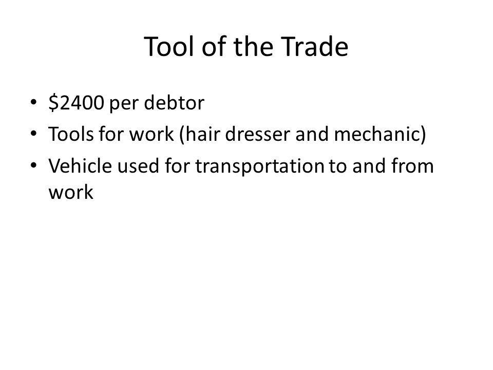 Tool of the Trade $2400 per debtor Tools for work (hair dresser and mechanic) Vehicle used for transportation to and from work