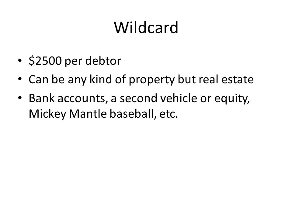 Wildcard $2500 per debtor Can be any kind of property but real estate Bank accounts, a second vehicle or equity, Mickey Mantle baseball, etc.