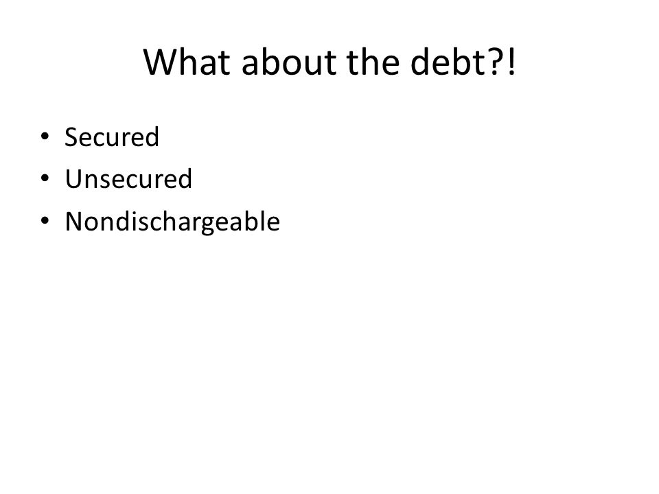 What about the debt ! Secured Unsecured Nondischargeable