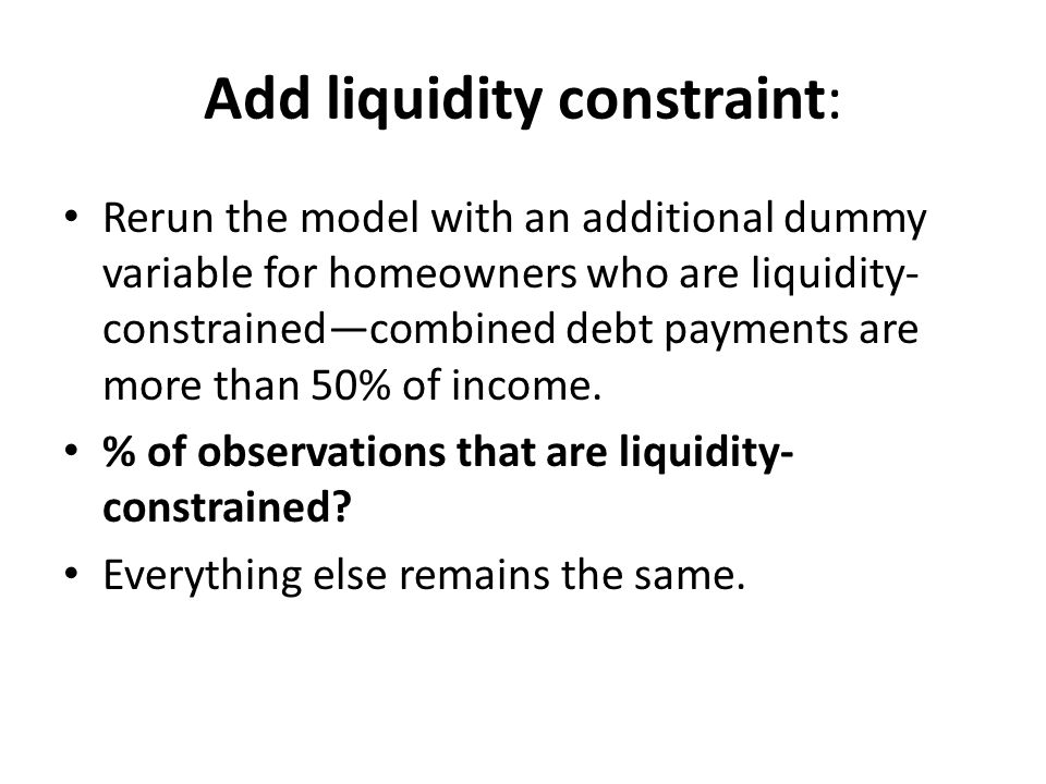 Add liquidity constraint: Rerun the model with an additional dummy variable for homeowners who are liquidity- constrained—combined debt payments are more than 50% of income.