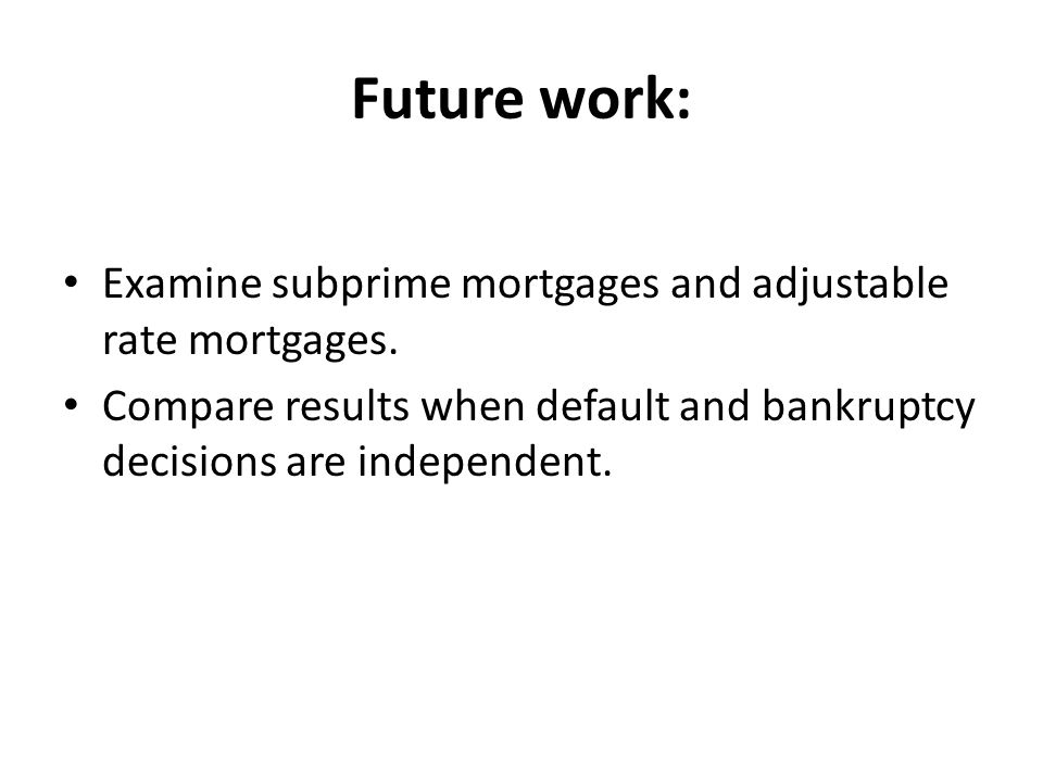 Future work: Examine subprime mortgages and adjustable rate mortgages.