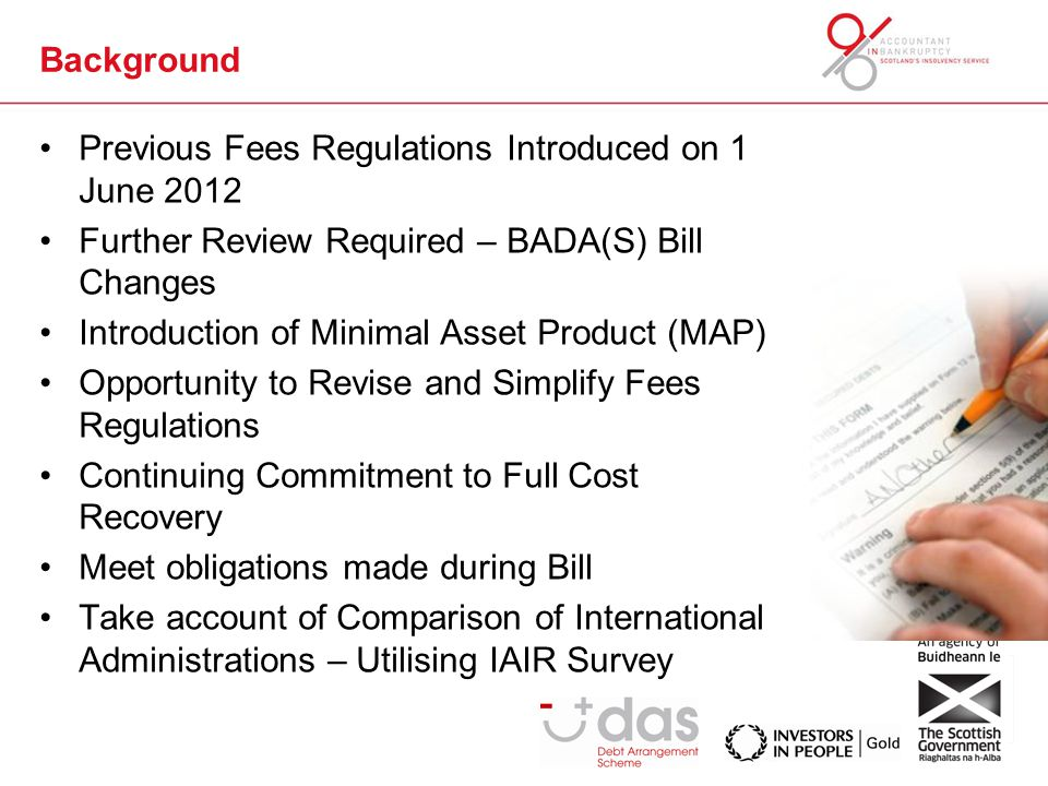 Background Previous Fees Regulations Introduced on 1 June 2012 Further Review Required – BADA(S) Bill Changes Introduction of Minimal Asset Product (MAP) Opportunity to Revise and Simplify Fees Regulations Continuing Commitment to Full Cost Recovery Meet obligations made during Bill Take account of Comparison of International Administrations – Utilising IAIR Survey