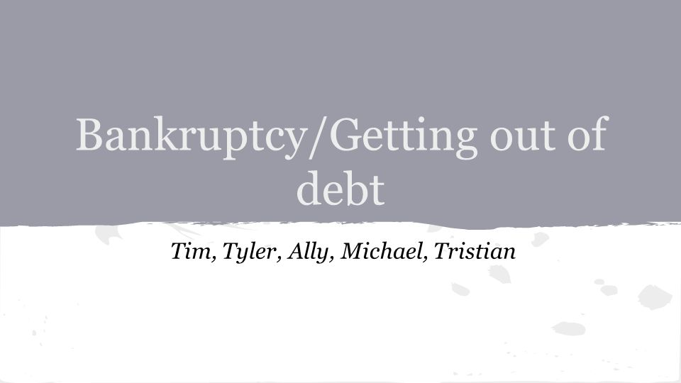 Bankruptcy/Getting out of debt Tim, Tyler, Ally, Michael, Tristian