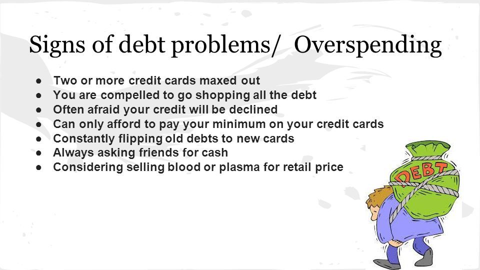 Signs of debt problems/ Overspending ●Two or more credit cards maxed out ●You are compelled to go shopping all the debt ●Often afraid your credit will be declined ●Can only afford to pay your minimum on your credit cards ●Constantly flipping old debts to new cards ●Always asking friends for cash ●Considering selling blood or plasma for retail price