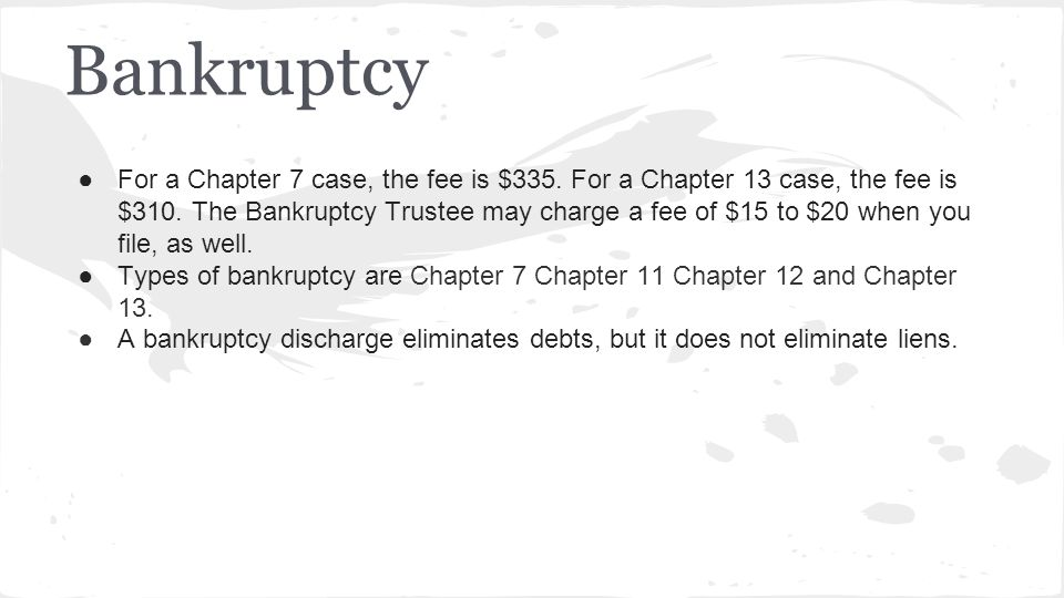 Bankruptcy ●For a Chapter 7 case, the fee is $335. For a Chapter 13 case, the fee is $310. The Bankruptcy Trustee may charge a fee of $15 to $20 when
