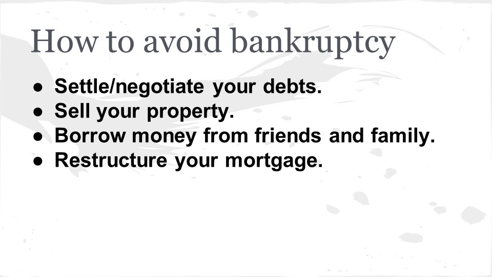 How to avoid bankruptcy ●Settle/negotiate your debts. ●Sell your property. ●Borrow money from friends and family. ●Restructure your mortgage.
