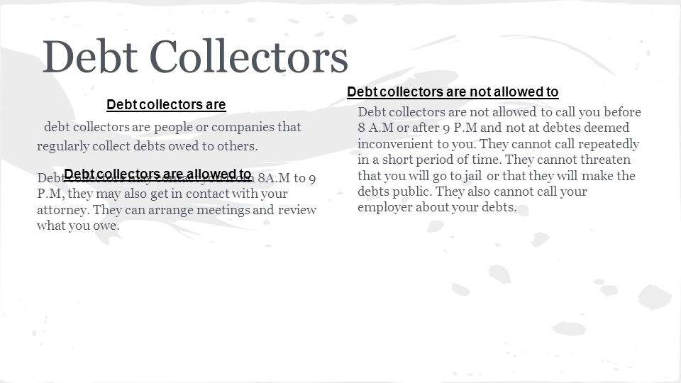 Debt Collectors debt collectors are people or companies that regularly collect debts owed to others.