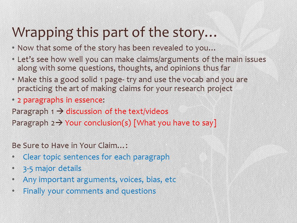 Wrapping this part of the story… Now that some of the story has been revealed to you… Let's see how well you can make claims/arguments of the main issues along with some questions, thoughts, and opinions thus far Make this a good solid 1 page- try and use the vocab and you are practicing the art of making claims for your research project 2 paragraphs in essence: Paragraph 1  discussion of the text/videos Paragraph 2  Your conclusion(s) [What you have to say] Be Sure to Have in Your Claim…: Clear topic sentences for each paragraph 3-5 major details Any important arguments, voices, bias, etc Finally your comments and questions