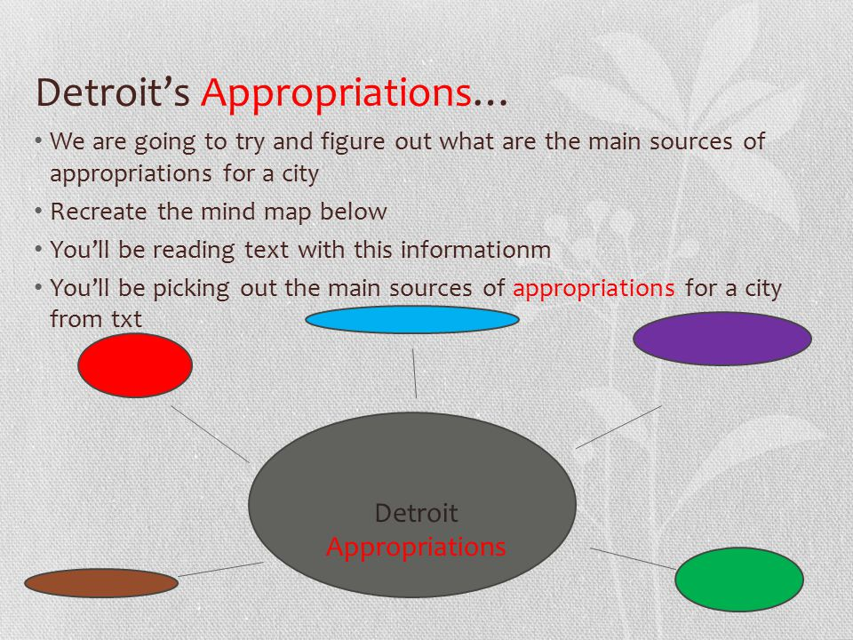 Detroit's Appropriations… We are going to try and figure out what are the main sources of appropriations for a city Recreate the mind map below You'll be reading text with this informationm You'll be picking out the main sources of appropriations for a city from txt Detroit Appropriations