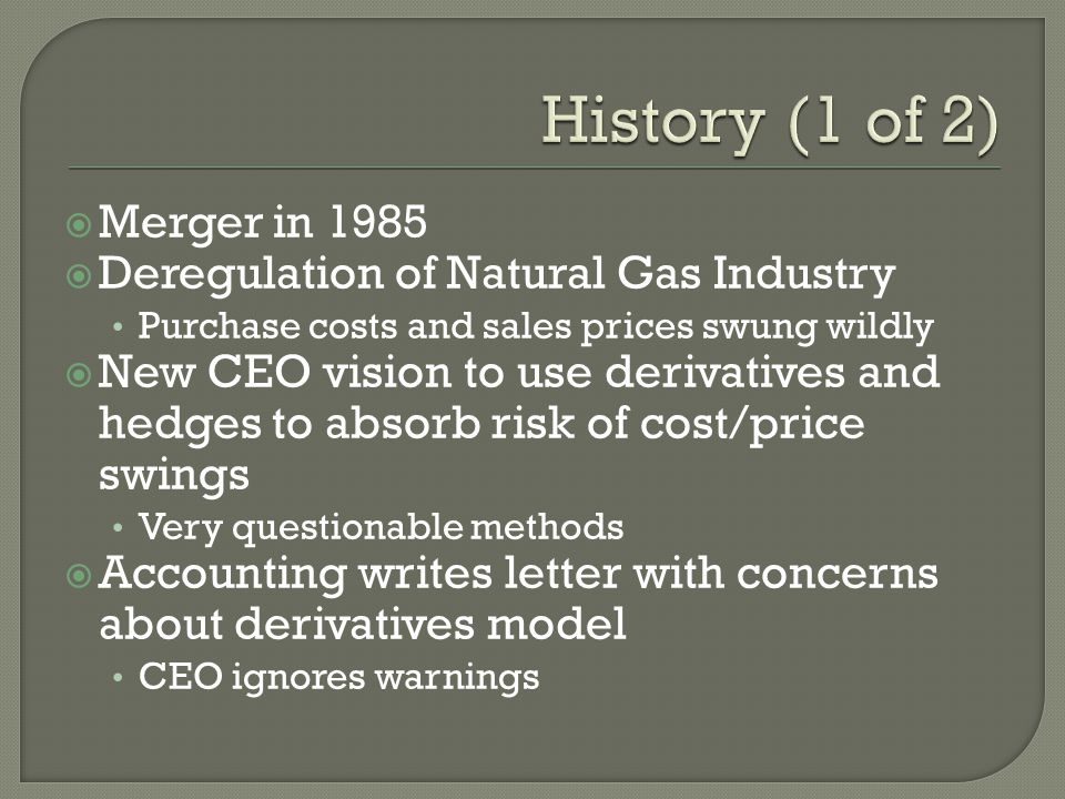  Merger in 1985  Deregulation of Natural Gas Industry Purchase costs and sales prices swung wildly  New CEO vision to use derivatives and hedges to absorb risk of cost/price swings Very questionable methods  Accounting writes letter with concerns about derivatives model CEO ignores warnings