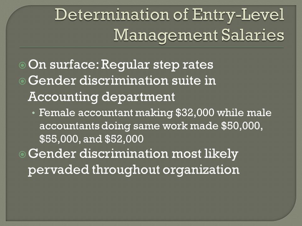 On surface: Regular step rates  Gender discrimination suite in Accounting department Female accountant making $32,000 while male accountants doing same work made $50,000, $55,000, and $52,000  Gender discrimination most likely pervaded throughout organization