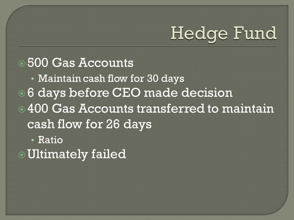 500 Gas Accounts Maintain cash flow for 30 days  6 days before CEO made decision  400 Gas Accounts transferred to maintain cash flow for 26 days Ratio  Ultimately failed