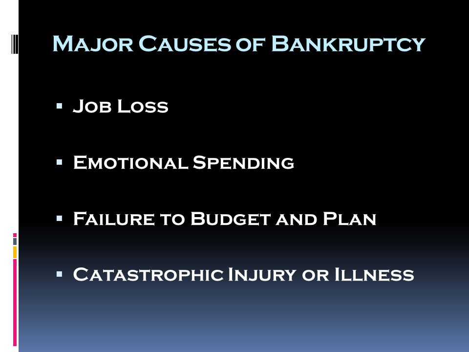 Major Causes of Bankruptcy  Job Loss  Emotional Spending  Failure to Budget and Plan  Catastrophic Injury or Illness