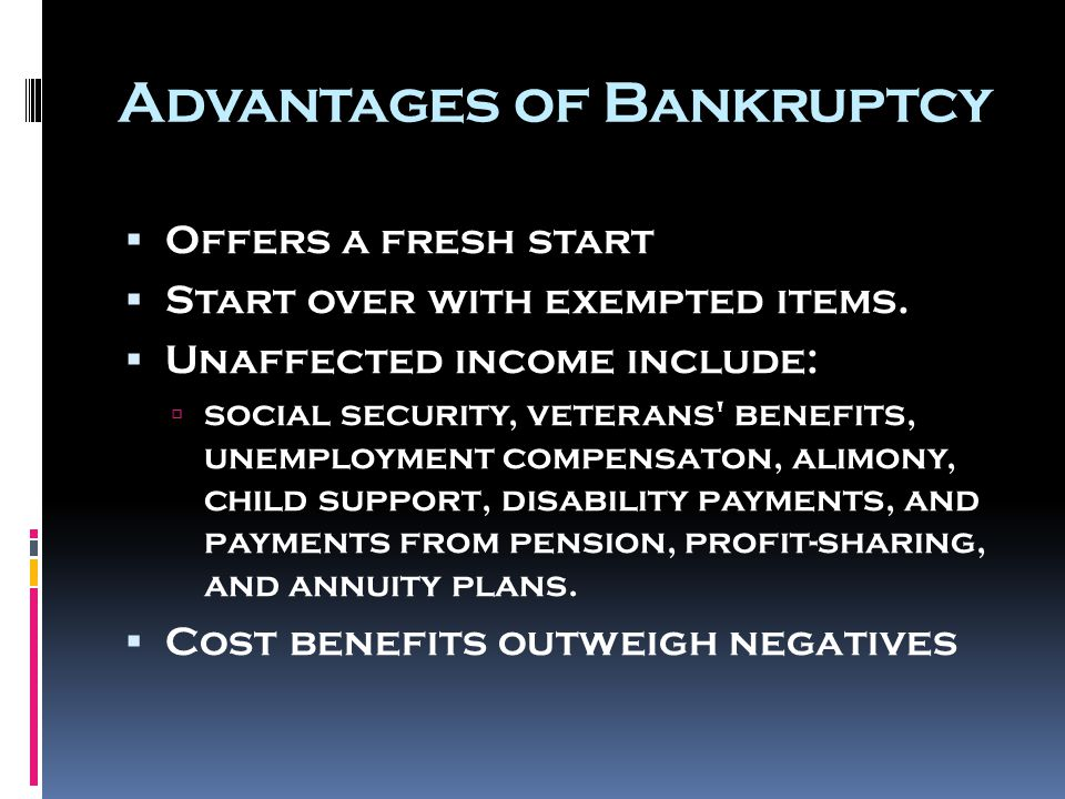 Advantages of Bankruptcy  Offers a fresh start  Start over with exempted items.  Unaffected income include:  social security, veterans' benefits,