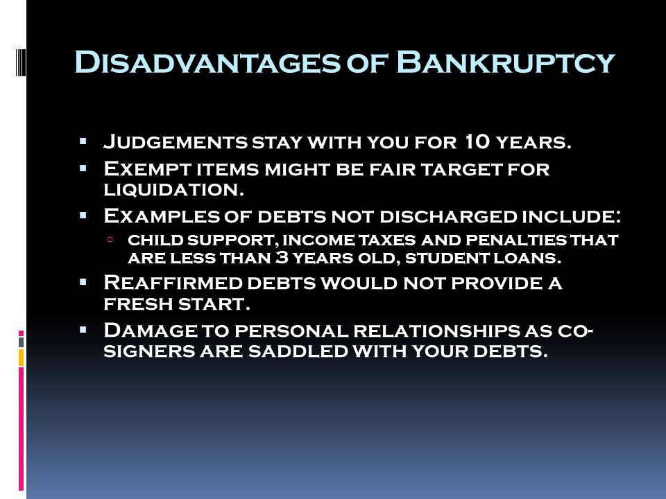 Disadvantages of Bankruptcy  Judgements stay with you for 10 years.  Exempt items might be fair target for liquidation.  Examples of debts not disc