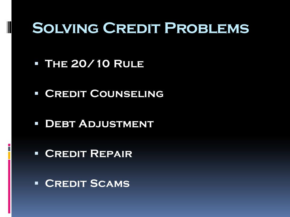 Solving Credit Problems  The 20/10 Rule  Credit Counseling  Debt Adjustment  Credit Repair  Credit Scams