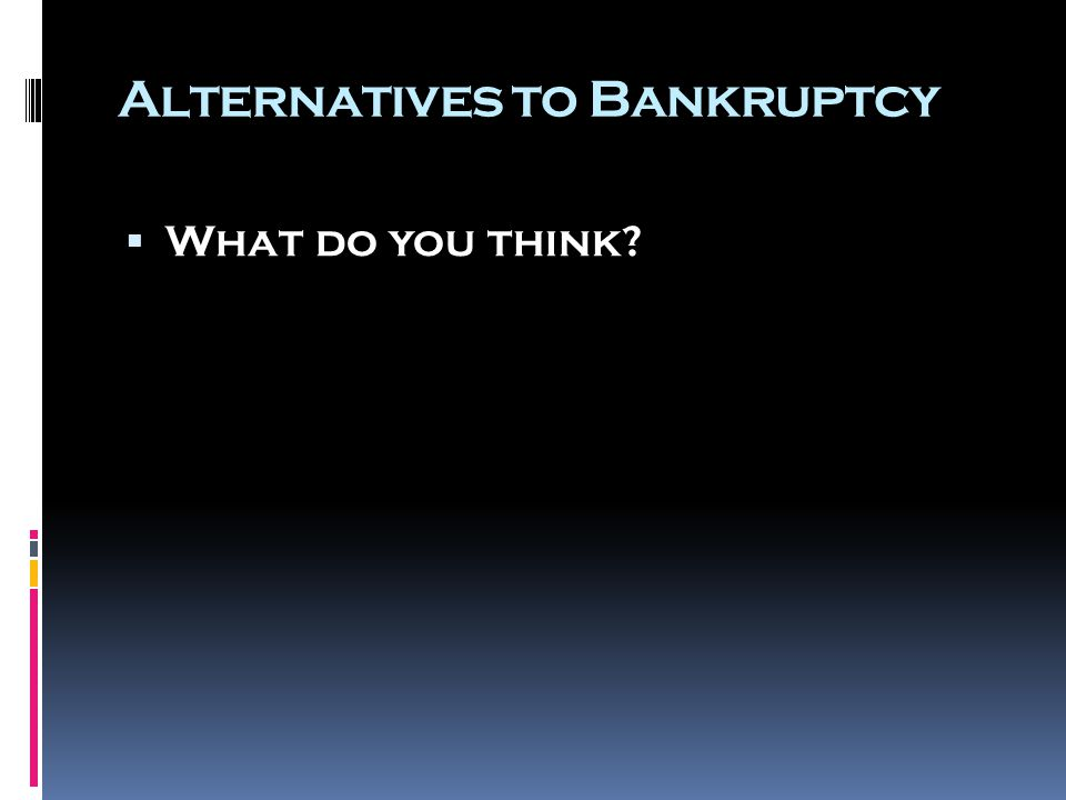 Alternatives to Bankruptcy  What do you think?