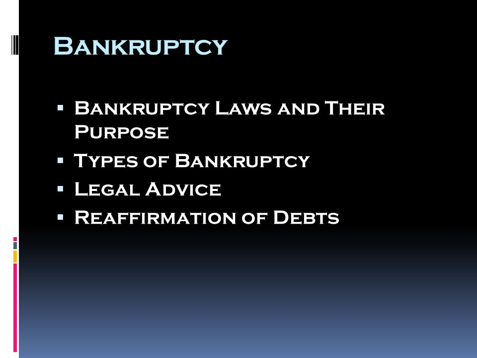 Bankruptcy  Bankruptcy Laws and Their Purpose  Types of Bankruptcy  Legal Advice  Reaffirmation of Debts