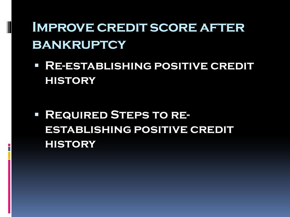 Improve credit score after bankruptcy  Re-establishing positive credit history  Required Steps to re- establishing positive credit history