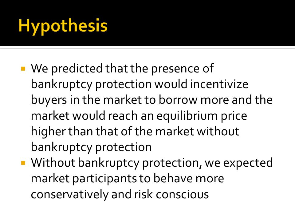  We predicted that the presence of bankruptcy protection would incentivize buyers in the market to borrow more and the market would reach an equilibrium price higher than that of the market without bankruptcy protection  Without bankruptcy protection, we expected market participants to behave more conservatively and risk conscious