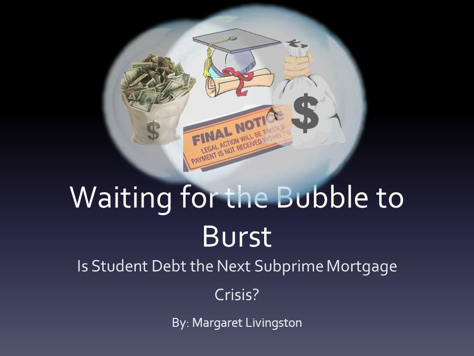 Waiting for the Bubble to Burst Is Student Debt the Next Subprime Mortgage Crisis.