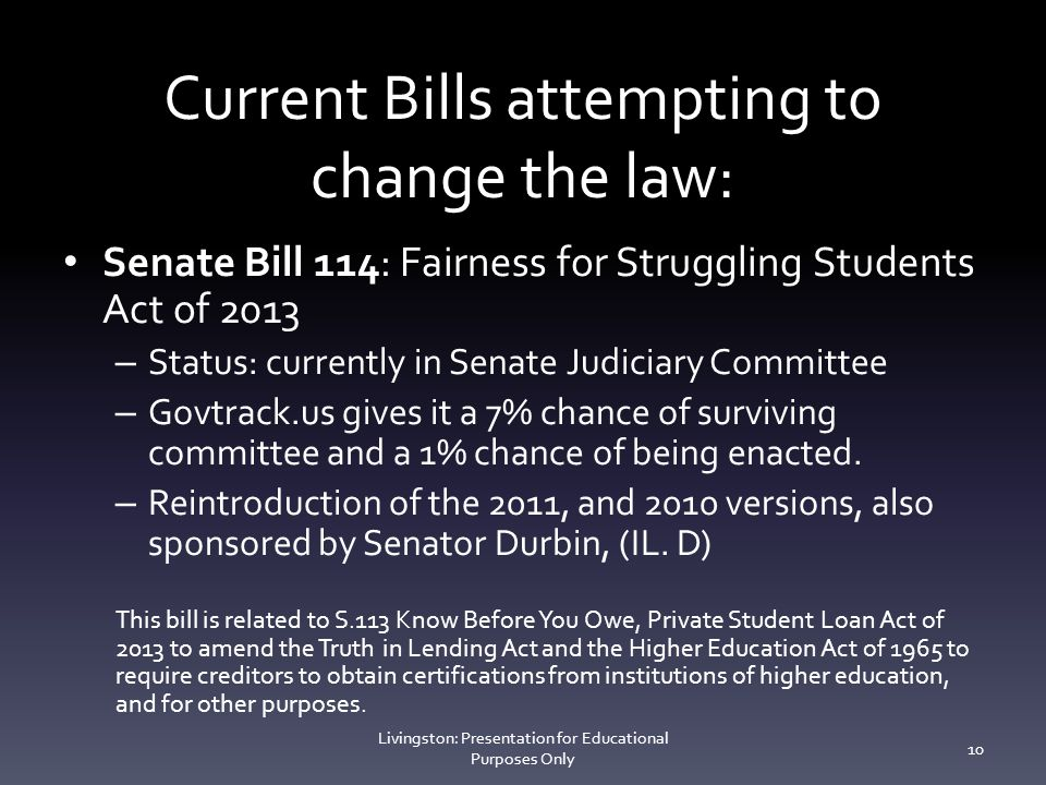 Current Bills attempting to change the law: Senate Bill 114: Fairness for Struggling Students Act of 2013 – Status: currently in Senate Judiciary Committee – Govtrack.us gives it a 7% chance of surviving committee and a 1% chance of being enacted.