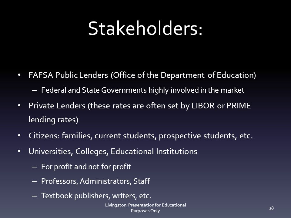 Stakeholders: FAFSA Public Lenders (Office of the Department of Education) – Federal and State Governments highly involved in the market Private Lenders (these rates are often set by LIBOR or PRIME lending rates) Citizens: families, current students, prospective students, etc.