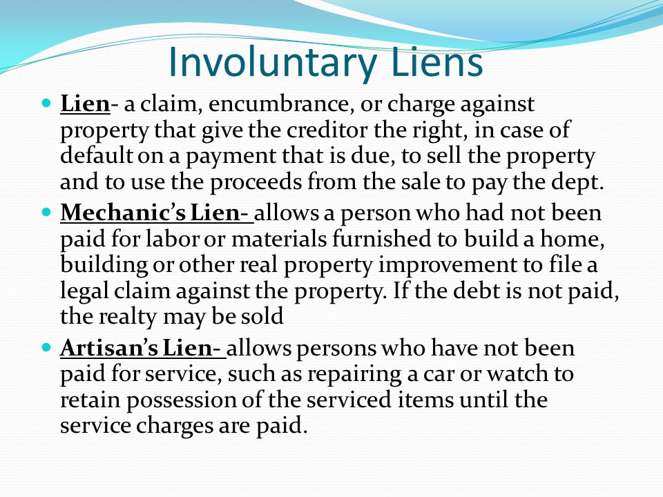 Involuntary Liens Lien- a claim, encumbrance, or charge against property that give the creditor the right, in case of default on a payment that is due, to sell the property and to use the proceeds from the sale to pay the dept.