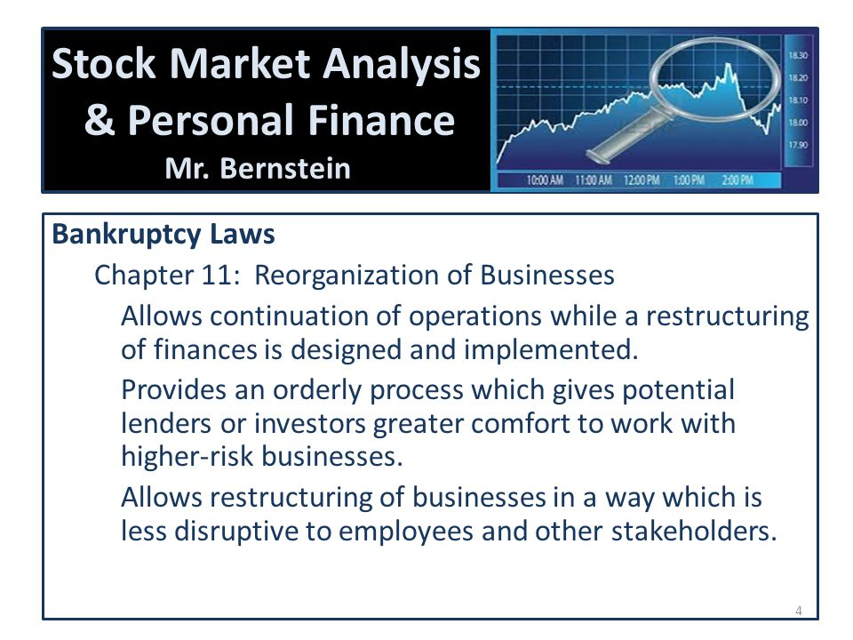 Stock Market Analysis & Personal Finance Mr. Bernstein Bankruptcy Laws Chapter 11: Reorganization of Businesses Allows continuation of operations whil