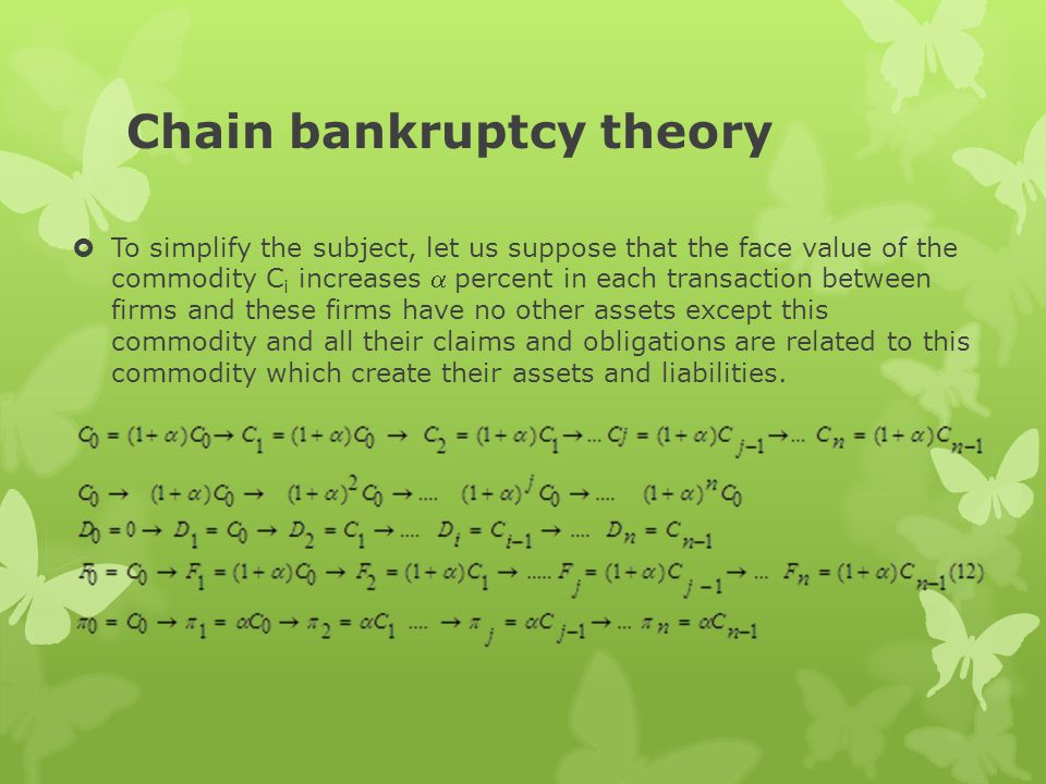 Chain bankruptcy theory  To simplify the subject, let us suppose that the face value of the commodity C i increases  percent in each transaction between firms and these firms have no other assets except this commodity and all their claims and obligations are related to this commodity which create their assets and liabilities.