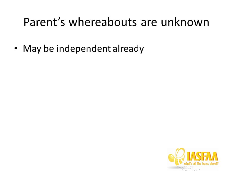 Parent's whereabouts are unknown May be independent already
