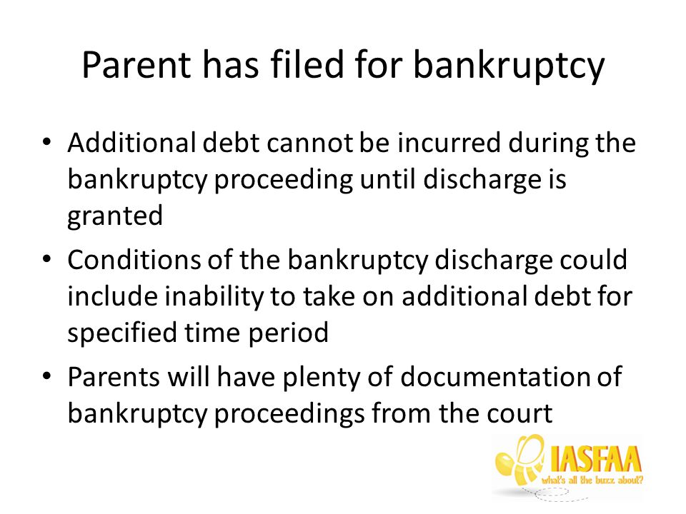 Parent has filed for bankruptcy Additional debt cannot be incurred during the bankruptcy proceeding until discharge is granted Conditions of the bankruptcy discharge could include inability to take on additional debt for specified time period Parents will have plenty of documentation of bankruptcy proceedings from the court