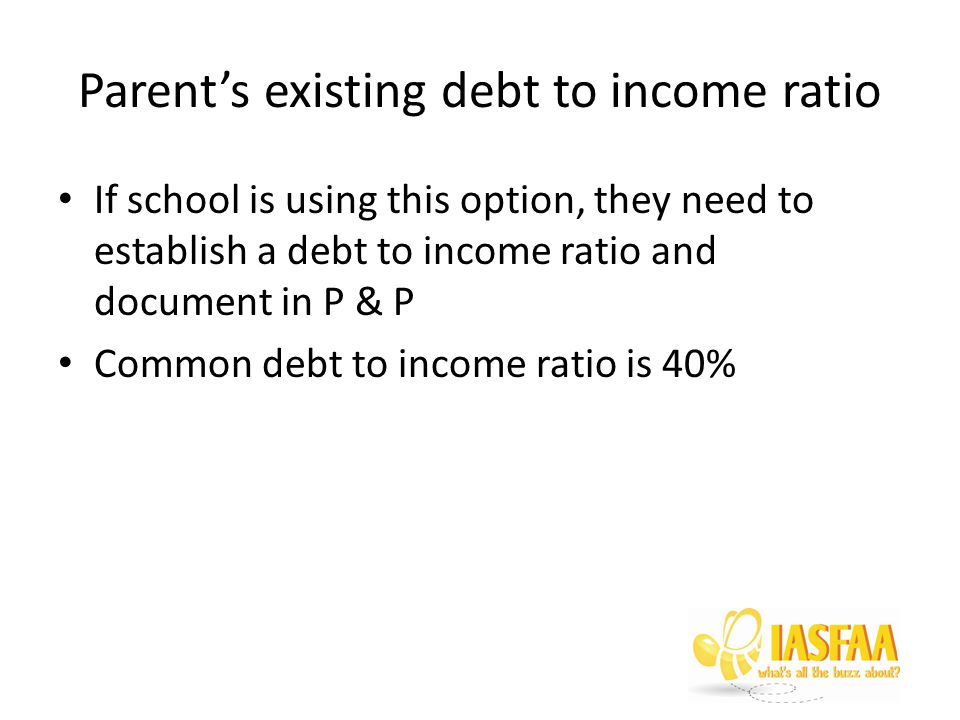 Parent's existing debt to income ratio If school is using this option, they need to establish a debt to income ratio and document in P & P Common debt to income ratio is 40%
