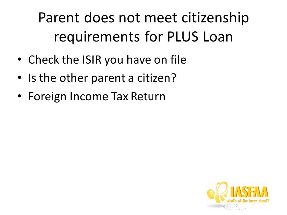 Parent does not meet citizenship requirements for PLUS Loan Check the ISIR you have on file Is the other parent a citizen.