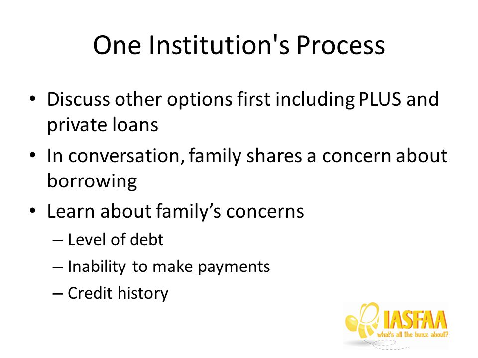 One Institution s Process Discuss other options first including PLUS and private loans In conversation, family shares a concern about borrowing Learn about family's concerns – Level of debt – Inability to make payments – Credit history