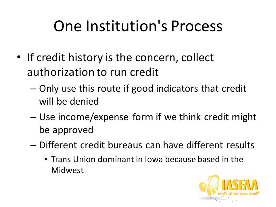 One Institution s Process If credit history is the concern, collect authorization to run credit – Only use this route if good indicators that credit will be denied – Use income/expense form if we think credit might be approved – Different credit bureaus can have different results Trans Union dominant in Iowa because based in the Midwest