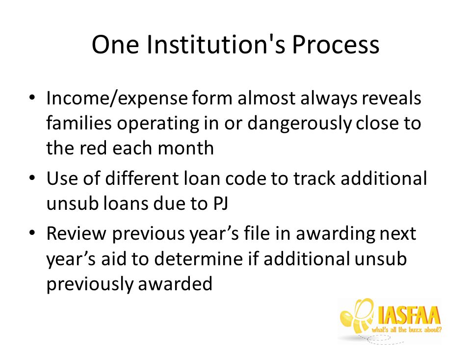 One Institution s Process Income/expense form almost always reveals families operating in or dangerously close to the red each month Use of different loan code to track additional unsub loans due to PJ Review previous year's file in awarding next year's aid to determine if additional unsub previously awarded