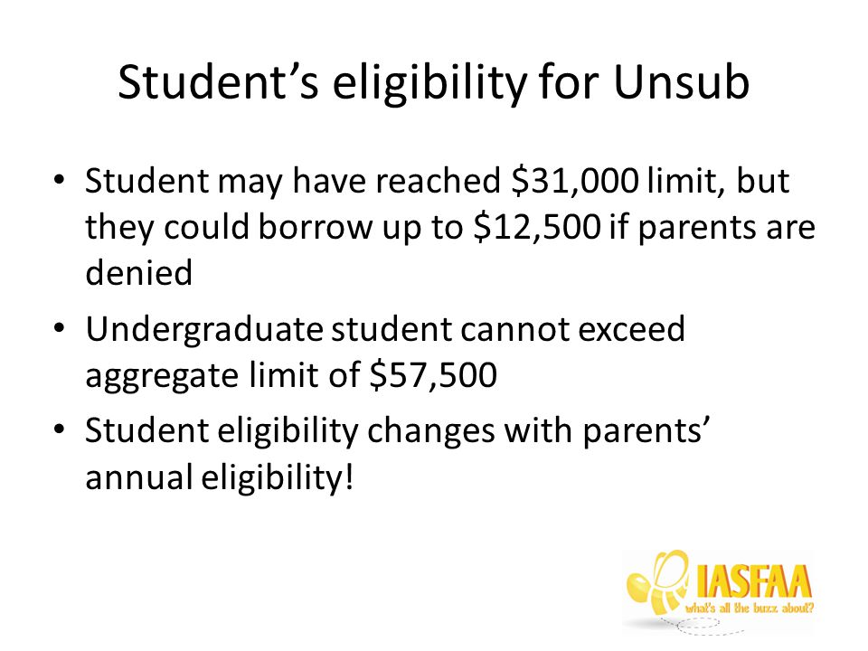 Student may have reached $31,000 limit, but they could borrow up to $12,500 if parents are denied Undergraduate student cannot exceed aggregate limit of $57,500 Student eligibility changes with parents' annual eligibility!