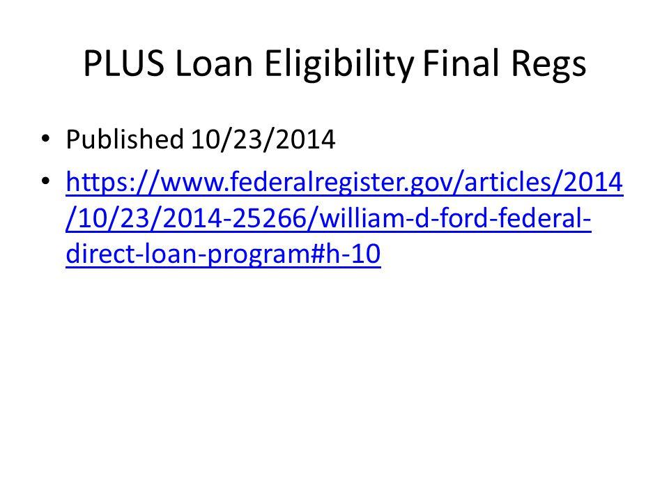PLUS Loan Eligibility Final Regs Published 10/23/2014 https://www.federalregister.gov/articles/2014 /10/23/2014-25266/william-d-ford-federal- direct-loan-program#h-10 https://www.federalregister.gov/articles/2014 /10/23/2014-25266/william-d-ford-federal- direct-loan-program#h-10