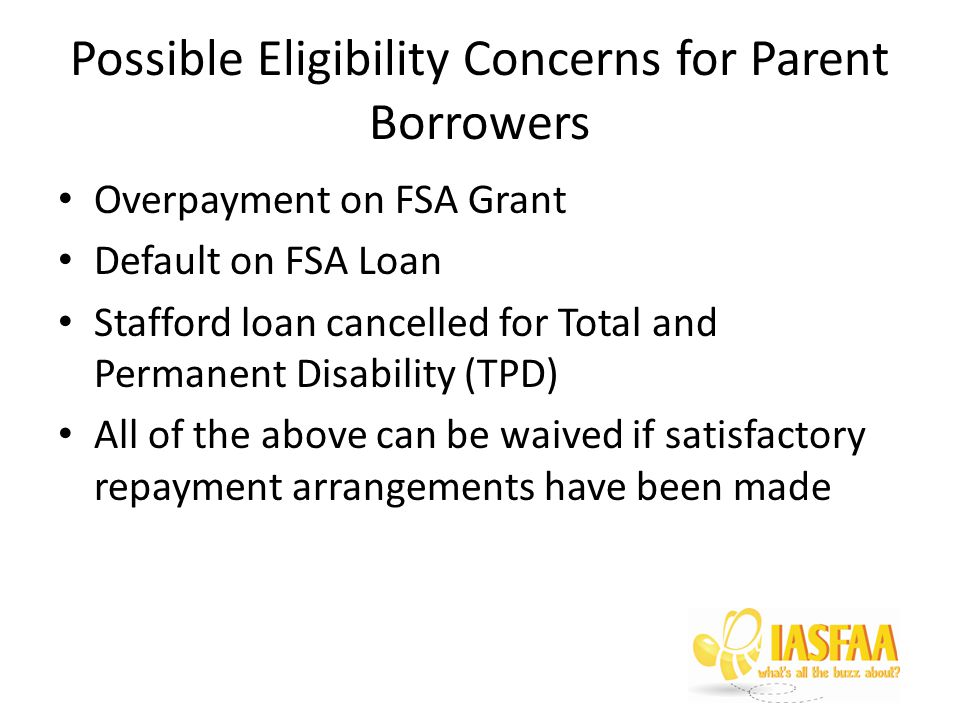 Possible Eligibility Concerns for Parent Borrowers Overpayment on FSA Grant Default on FSA Loan Stafford loan cancelled for Total and Permanent Disability (TPD) All of the above can be waived if satisfactory repayment arrangements have been made