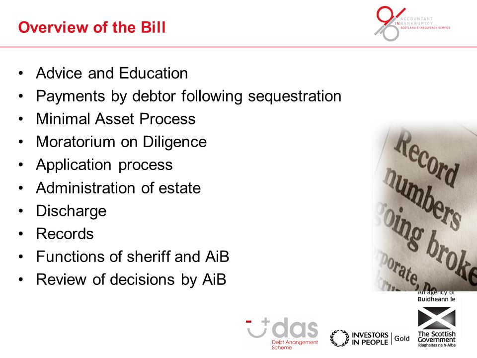 Overview of the Bill Advice and Education Payments by debtor following sequestration Minimal Asset Process Moratorium on Diligence Application process Administration of estate Discharge Records Functions of sheriff and AiB Review of decisions by AiB