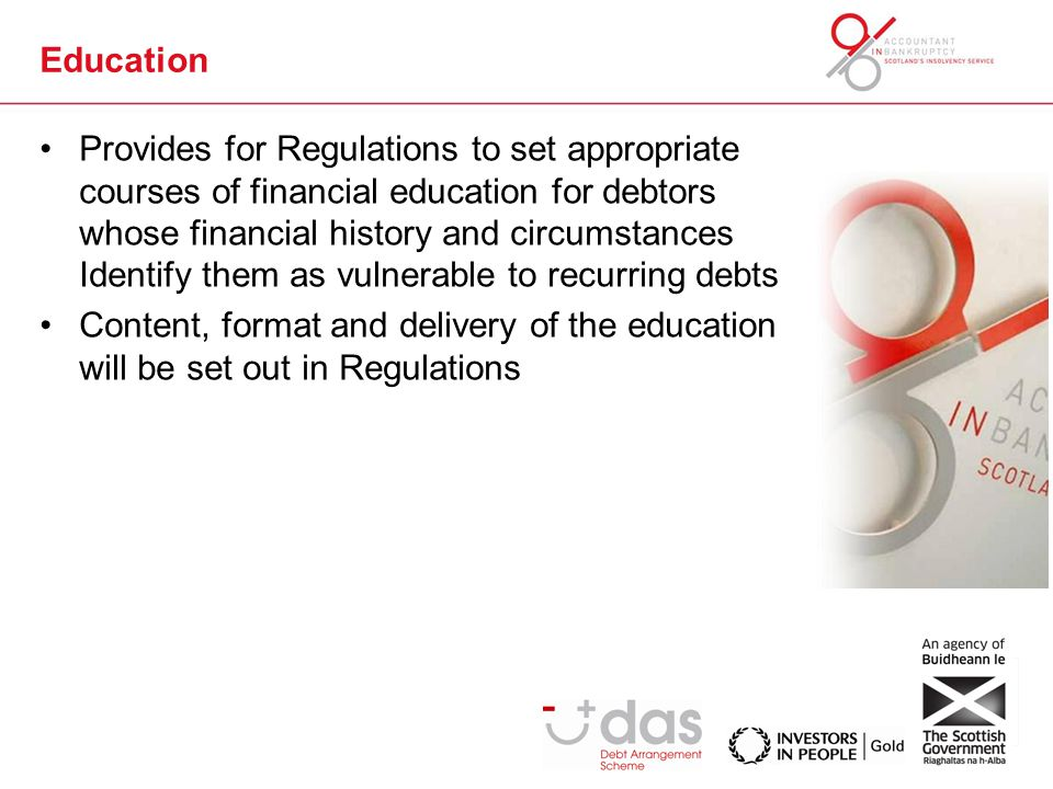 Education Provides for Regulations to set appropriate courses of financial education for debtors whose financial history and circumstances Identify them as vulnerable to recurring debts Content, format and delivery of the education will be set out in Regulations